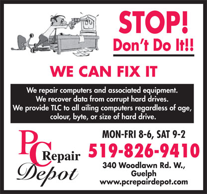 PC Repair Depot (226-314-1001) - Annonce illustrée - Don t Do It!! WE CAN FIX IT We repair computers and associated equipment. We recover data from corrupt hard drives. We provide TLC to all ailing computers regardless of age, colour, byte, or size of hard drive. MON-FRI 8-6, SAT 9-2 519-826-9410 340 Woodlawn Rd. W., Guelph www.pcrepairdepot.com STOP!