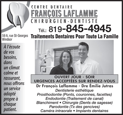 Centre Dentaire Fran&ccedil;ois Laflamme (819-845-4945) - Annonce illustr&eacute;e - Endodontie (Traitement de canal) propre &agrave; Blanchiment   Chirurgie (Dents de sagesse) chaque Parodontie (Tx des gencives) patient. Cam&eacute;ra intraorale   Implants dentaires CENTRE DENTAIRE CHIRURGIEN -DENTISTE T&eacute;l.: 819- 845-4945 59 A, rue St-Georges Traitements Dentaires Pour Toute La Famille Windsor &Agrave; l &eacute;coute de vos besoins, dans un climat calme et OUVERT JOUR - SOIR rassurant, URGENCES ACCEPT&Eacute;ES SUR RENDEZ-VOUS nous offrons Dr Fran&ccedil;ois Laflamme - Dre &Eacute;milie Jutras un service Dentisterie esth&eacute;tique adapt&eacute; Prosthodontie (Ponts, couronnes, facettes)