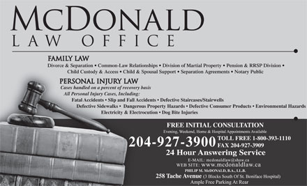 McDonald Law Office (204-927-3900) - Annonce illustrée - Divorce & Separation   Common-Law Relationships   Division of Martial Property   Pension & RRSP Division Child Custody & Access   Child & Spousal Support   Separation Agreements   Notary Public Cases handled on a percent of recovery basis All Personal Injury Cases, Including: Divorce & Separation   Common-Law Relationships   Division of Martial Property   Pension & RRSP Division Child Custody & Access   Child & Spousal Support   Separation Agreements   Notary Public Cases handled on a percent of recovery basis All Personal Injury Cases, Including: Fatal Accidents   Slip and Fall Accidents   Defective Staircases/Stairwells Defective Sidewalks    Dangerous Property Hazards   Defective Consumer Products   Environmental Hazards Electricity & Electrocution   Dog Bite Injuries FREE INITIAL CONSULTATION TOLL FREE 1-800-393-1110 204-927-3900 FAX 204-927-3909 24 Hour Answering Service PHILIP M. McDONALD, B.A., LL.B. Fatal Accidents   Slip and Fall Accidents   Defective Staircases/Stairwells Defective Sidewalks    Dangerous Property Hazards   Defective Consumer Products   Environmental Hazards Electricity & Electrocution   Dog Bite Injuries FREE INITIAL CONSULTATION TOLL FREE 1-800-393-1110 204-927-3900 FAX 204-927-3909 24 Hour Answering Service PHILIP M. McDONALD, B.A., LL.B.