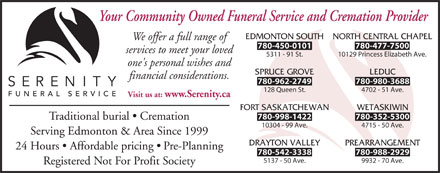 Serenity Funeral Service (780-401-9919) - Display Ad - Your Community Owned Funeral Service and Cremation Provider EDMONTON SOUTH NORTH CENTRAL CHAPEL We offer a full range of 780-450-0101 780-477-7500 services to meet your loved 5311 - 91 St. 10129 Princess Elizabeth Ave. one's personal wishes and SPRUCE GROVE LEDUC financial considerations. 780-962-2749 780-980-3688 128 Queen St. 4702 - 51 Ave. Visit us at: www.Serenity.ca FORT SASKATCHEWAN WETASKIWIN 780-998-1422 780-352-5300 Traditional burial   Cremation 10304 - 99 Ave. 4715 - 50 Ave. Serving Edmonton & Area Since 1999 DRAYTON VALLEY PREARRANGEMENT 24 Hours   Affordable pricing   Pre-Planning 780-542-3338 780-988-2929 5137 - 50 Ave. 9932 - 70 Ave. Registered Not For Profit Society