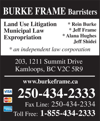 Burke Frame (250-434-2333) - Annonce illustrée - BURKE FRAME Barristers * Rein Burke Land Use Litigation * Jeff Frame Municipal Law * Alana Hughes Expropriation Jeff Shidei * an independent law corporation 203, 1211 Summit Drive Kamloops, BC V2C 5R9 www.burkeframe.ca 250-434-2333 Fax Line: 250-434-2334 Toll Free: 1-855-434-2333