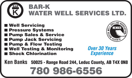 Bar-K Water Well Services Ltd (780-986-6556) - Annonce illustrée - BAR-K WATER WELL SERVICES LTD. Well Servicing Pressure Systems Pump Sales & Service Pump Jack Servicing Pump & Flow Testing Over 30 Years Well Testing & Monitoring Experience Shock Chlorination 50025 - Range Road 244, Leduc County, AB T4X 0N8 Ken Banks 780 986-6556