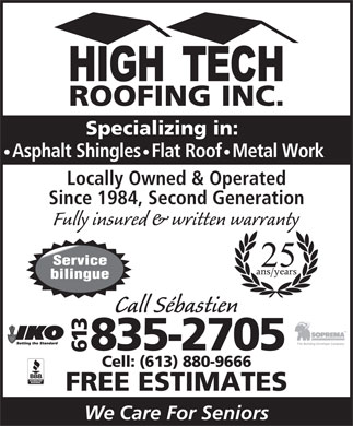 High Tech Roofing Inc (613-835-2705) - Annonce illustr&eacute;e - Specializing in: Asphalt Shingles   Flat Roof   Metal Work Locally Owned &amp; Operated Since 1984, Second Generation Fully insured &amp; written warranty Call S&eacute;bastien 613835-2705 Cell: (613) 880-9666 FREE ESTIMATES We Care For Seniors