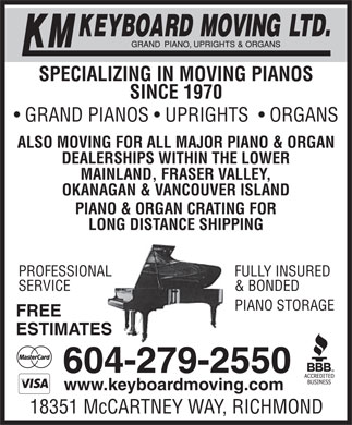 KM Keyboard Moving Ltd (604-279-2550) - Display Ad - SINCE 1970 GRAND PIANOS   UPRIGHTS    ORGANS ALSO MOVING FOR ALL MAJOR PIANO & ORGAN DEALERSHIPS WITHIN THE LOWER MAINLAND, FRASER VALLEY, OKANAGAN & VANCOUVER ISLAND PIANO & ORGAN CRATING FOR LONG DISTANCE SHIPPING FULLY INSUREDPROFESSIONAL & BONDEDSERVICE EPIANO STORAG FREE ESTIMATES 604-279-2550 www.keyboardmoving.com 18351 McCARTNEY WAY, RICHMOND SPECIALIZING IN MOVING PIANOS