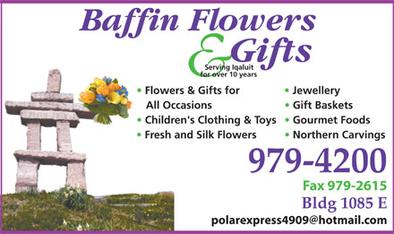 Baffin Flowers And Gifts (867-979-4200) - Display Ad - Serving Iqaluit for over 10 years Flowers &amp; Gifts for Jewellery All Occasions Gift Baskets Children's Clothing &amp; Toys  Gourmet Foods Fresh and Silk Flowers Northern Carvings 979-4200 Fax 979-2615 Bldg 1085 E polarexpress4909@hotmail.com