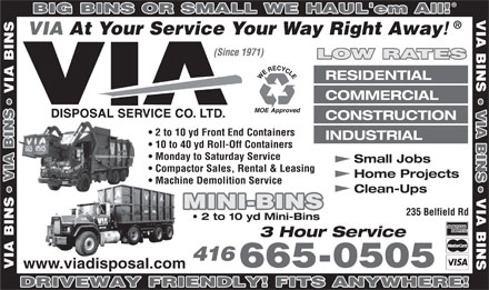 Via Disposal Service Co Ltd (647-495-8539) - Annonce illustrée - 3 Hour Service 416 665-0505 www.viadisposal.com VIA DRIVEWAY FRIENDLY! FITS ANYWHERE! BIG BINS OR SMALL WE HAUL'em All! VIA BIN VIA At Your Service Your Way Right Away (Since 1971) LOW RATES RESIDENTIAL VIA BIN COMMERCIAL VIA BIN CONSTRUCTION 2 to 10 yd Front End Containers INDUSTRIAL 10 to 40 yd Roll-Off Containers Monday to Saturday Service Small Jobs Compactor Sales, Rental & Leasing Home Projects VIA BIN Machine Demolition Service Clean-Ups VI MINI-BINS 235 Belfield Rd 2 to 10 yd Mini-Bins BIN