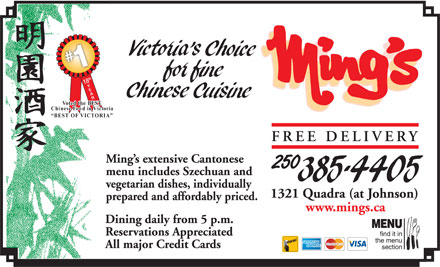 Ming's Restaurant (250-385-4405) - Display Ad - 18th YEAR Voted the BEST Chinese Food in Victoria BEST OF VICTORIA FREE DELIVERY Ming s extensive Cantonese 250 menu includes Szechuan and vegetarian dishes, individually 1321 Quadra (at Johnson) prepared and affordably priced. www.mings.ca Dining daily from 5 p.m. MENU Reservations Appreciated find it in the menu All major Credit Cards section
