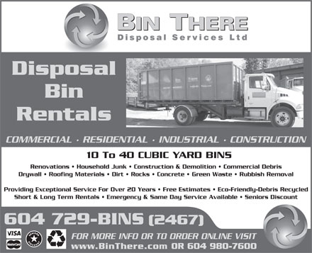 Bin There Disposal Services (604-980-7600) - Display Ad - Disposal Bin Rentals COMMERCIAL · RESIDENTIAL · INDUSTRIAL · CONSTRUCTION 10 To 40 CUBIC YARD BINS Renovations   Household Junk   Construction & Demolition   Commercial Debris Drywall   Roofing Materials   Dirt   Rocks   Concrete   Green Waste   Rubbish Removal Providing Exceptional Service For Over 20 Years   Free Estimates   Eco-Friendly-Debris Recycled Short & Long Term Rentals   Emergency & Same Day Service Available   Seniors Discount 604 729-BINS (2467) FOR MORE INFO OR TO ORDER ONLINE VISIT www.BinThere.com OR 604 980-7600