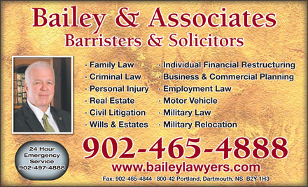 Bailey & Associates (902-703-3776) - Annonce illustrée - Barristers & Solicitors · Family Law Individual Financial Restructuring· · Criminal Law Business & Commercial Planning· · Personal Injury Employment Law· · Real Estate Motor Vehicle· · Civil Litigation Military Law· · Wills & Estates Military Relocation· 24 Hour Emergency 902-465-4888 Service 902-497-4888 www.baileylawyers.com Bailey & Associates Fax: 902-465-4844 · 800-42 Portland, Dartmouth, NS  B2Y 1H3