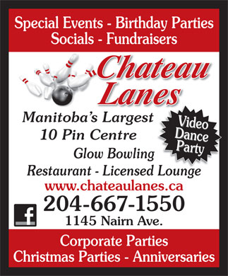 Chateau Lanes (204-667-1550) - Annonce illustrée - Special Events - Birthday Parties Socials - Fundraisers Manitoba s Largest DanceParty DanceVideo 10 Pin Centre Party Video Glow Bowling Restaurant - Licensed Lounged Lounge www.chateaulanes.ca 204-667-1550 1145 Nairn Ave. Corporate Parties Christmas Parties - Anniversaries Special Events - Birthday Parties Socials - Fundraisers Manitoba s Largest DanceParty DanceVideo 10 Pin Centre Party Video Glow Bowling Restaurant - Licensed Lounged Lounge www.chateaulanes.ca 204-667-1550 1145 Nairn Ave. Corporate Parties Christmas Parties - Anniversaries
