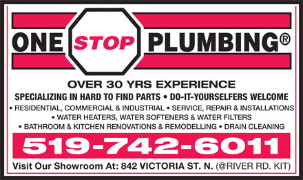 One Stop Plumbing (226-214-4641) - Display Ad - OVER 30 YRS EXPERIENCE SPECIALIZING IN HARD TO FIND PARTS   DO-IT-YOURSELFERS WELCOME RESIDENTIAL, COMMERCIAL & INDUSTRIAL   SERVICE, REPAIR & INSTALLATIONS WATER HEATERS, WATER SOFTENERS & WATER FILTERS BATHROOM & KITCHEN RENOVATIONS & REMODELLING   DRAIN CLEANING 519-742-6011 Visit Our Showroom At: 842 VICTORIA ST. N. (@RIVER RD. KIT)