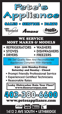 Pete's Appliance (403-380-6600) - Annonce illustrée - SALES   SERVICE   PARTS HOME        APPLIANCES HOME          APPLIANCES WE SERVICE MOST MAKES & MODELS REFRIGERATORS  WASHERS STOVES DISHWASHERS DRYERS FREEZERS We Sell Quality New And Reconditioned Appliances Complete With Warranty 8:30 - 5:00 Monday-Friday Saturday and Sunday - Closed Prompt Friendly Professional Service Experienced Certified Technicians Reasonable Rates Leaky Dishwasher Ruin Your Floor? www.floorsaverpan.com 403-380-6600 www.petesappliance.com 1412 2 AVE SOUTH   LETHBRIDGE