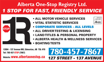 Alberta One-Stop Registry Ltd (780-457-7867) - Annonce illustrée - Alberta One-Stop Registry Ltd. 1 STOP FOR FAST, FRIENDLY SERVICE Authorized Registry Agent ALL MOTOR VEHICLE SERVICES VITAL STATISTIC SERVICES CORPORATE SERVICES - ALL LEVELS ALL DRIVER TESTING & LICENSING LAND TITLES & PERSONAL PROPERTY ALBERTA HEALTH & WELLNESS SERVICES BOATING TESTS 12804 - 137 Avenue NW, Edmonton, AB  T5L 4Y8 Tel: 780 457-STOP (7867) 780-457-7867 Website: www.albertaonestop.ca 127 STREET - 137 AVENUE