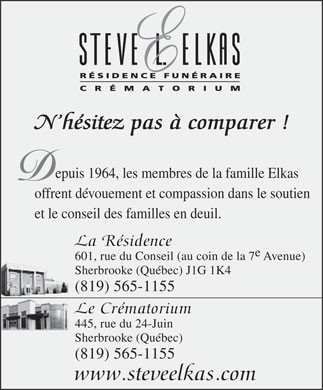Steve L Elkas Funeral Home (819-416-0747) - Display Ad - N h&eacute;sitez pas &agrave; comparer ! epuis 1964, les membres de la famille Elkas offrent d&eacute;vouement et compassion dans le soutien et le conseil des familles en deuil. La R&eacute;sidence 601, rue du Conseil (au coin de la 7 Avenue) Sherbrooke (Qu&eacute;bec) J1G 1K4 (819) 565-1155 Le Cr&eacute;matorium 445, rue du 24-Juin Sherbrooke (Qu&eacute;bec) (819) 565-1155 www.steveelkas.com