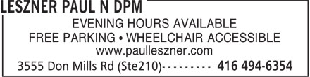 Leszner Paul N DPM (416-494-6354) - Display Ad - EVENING HOURS AVAILABLE FREE PARKING ¿ WHEELCHAIR ACCESSIBLE www.paulleszner.com EVENING HOURS AVAILABLE FREE PARKING ¿ WHEELCHAIR ACCESSIBLE www.paulleszner.com