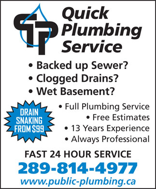Quick Plumbing (647-494-3530) - Display Ad - Quick Plumbing Service Backed up Sewer? Clogged Drains? Wet Basement? Full Plumbing Service Free Estimates 13 Years Experience Always Professional FAST 24 HOUR SERVICE 289-814-4977 www.public-plumbing.ca
