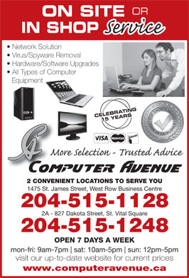 Computer Avenue (204-783-8999) - Display Ad - OPEN 7 DAYS A WEEK mon-fri: 9am-7pm sat: 10am-5pm sun: 12pm-5pm visit our up-to-date website for current prices www.computeravenue.ca OR ON SITE IN SHOP Network Solution Virus/Spyware Removal Hardware/Software Upgrades All Types of Computer Equipment CELEBRATING CELEBR15 YEARS 2 CONVENIENT LOCATIONS TO SERVE YOU 1475 St. James Street, West Row Business Centre 204-515-1128 2A - 827 Dakota Street, St. Vital Square 204-515-1248 OPEN 7 DAYS A WEEK mon-fri: 9am-7pm sat: 10am-5pm sun: 12pm-5pm visit our up-to-date website for current prices www.computeravenue.ca 2 CONVENIENT LOCATIONS TO SERVE YOU 1475 St. James Street, West Row Business Centre 204-515-1128 2A - 827 Dakota Street, St. Vital Square OR ON SITE 204-515-1248 IN SHOP Network Solution Virus/Spyware Removal Hardware/Software Upgrades All Types of Computer Equipment CELEBRATING CELEBR15 YEARS