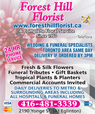 Forest Hill Florist (647-800-8619) - Display Ad - A Complete Floral Service Since 1960 WEDDING & FUNERAL SPECIALISTS TORONTO AREA SAME DAY DELIVERY IF ORDERED BY 3PM Fresh & Silk Flowers Funeral Tributes   Gift Baskets Tropical Plants & Planters Commercial Accounts Invited DAILY DELIVERIES TO METRO & SURROUNDING AREAS INCLUDING ALL HOSPITALS & FUNERAL HOMES www.foresthillflorist.ca