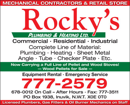Rocky's Plumbing and Heating Ltd (867-777-2579) - Display Ad - MECHANICAL CONTRACTORS &amp; RETAIL STORE Commercial &middot; Residential &middot; Industrial Complete Line of Material: Plumbing &middot; Heating &middot; Sheet Metal Angle &middot; Tube &middot; Checker Plate &middot; Etc. Now Carrying a Full Line of Pellet and Wood Stoves! Wood Pellets for Sale Equipment Rental &middot; Emergency Service 777-2579 678-0012 On Call - After Hours &middot; Fax: 777-3511 PO Box 1938, Inuvik, N.W.T. X0E 0T0 Licensed Plumbers, Gas Fitters &amp; Oil Burner Mechanics on Staff