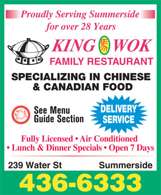 King Wok Family Restaurant (902-436-6333) - Annonce illustr&eacute;e - King Wok Family Restaurant Chinese 239 Water Street, Summerside 902 436-6333 Proudly Serving Summerside for over 28 Years Delivery FAMILY RESTAURANT Service Available TAKE-OUT MENU SPECIALIZING IN CHINESE FOOD Fully Licensed   Air Conditioned   Excellent Canadian Cuisine   Open 7 Days Prices do not include taxes - Order over $38.00 - 10% OFF Not including Lunch Specials - Food Only - Cash Only Diced Almond Chicken Beef Broccoli Chinese Vegetables 1 Egg Roll   Chicken Fried Rice Lunch Specials Sweet &amp; Sour Chicken Beef Chinese Vegetables Honey Garlic Ribs Your Choice of ONE of the Following: 11:30 - 2:00 Pork Chow Mein Beef Chow Mein APPETIZERS SWEET &amp; SOUR EGG FOO YOUNG COMBINATION Wonton Soup Sweet &amp; Sour Chicken Egg Foo Young DINNERS Hot &amp; Sour Soup Chicken Foo Young Sweet &amp; Sour Scallops Egg &amp; Mushroom Soup Ham or Pork Foo Young Sweet &amp; Sour Shrimp Chinese Vegetable Soup Beef Foo Young Dinner for One Person Egg Roll with Plum Sauce Mushroom Foo Young Dinner for Two Persons Spring Roll SUGGESTED Shrimp Foo Young Fried Wonton with Red Sauce Each Additional Person Lobster Foo Young SPECIALTIES B.B.Q. Pork Strips Lemon Chicken Egg Roll with Plum Sauce Fried Chicken Wings Diced Almond Chicken SPECIAL Chicken Chow Mein Garlic Chicken Wings Chicken So Guy Sweet &amp; Sour Chicken COMBINATION PLATES Beef with Chinese Veg. FRIED RICE (Prepared for one person only) Chicken Fried Rice Mixed Chinese Veg. Steamed Rice Egg Roll Plain Fried Rice Moo Goo Guy Pan Sweet &amp; Sour Chicken Vegetable Fried Rice Chicken Roll Chicken Fried Rice Dinner for One Person Mushroom Fried Rice Chicken with Broccoli Dinner for Two Persons Chicken Fried Rice Honey Garlic Spare Ribs Egg Roll B.B.Q. Pork Fried Rice Each Additional Person Beef Tenderloin w/ Broccoli Chicken Chop Suey Beef Fried Rice Egg Roll with Plum Sauce Steak Kew w/ Mushroom Garlic Spare Ribs Shrimp Fried Rice Sweet &amp; Sour Boneless Chicken Sweet &amp; Sour Chicken Beef Tenderloin w/ Green Pepper Lobster Fried Rice Honey Garlic Spare Ribs Butterfly Shrimp House s Fried Rice Diced Almond Chicken Egg Roll Kuang Tung Chow Mein Chicken Fried Rice Chicken Fried Rice CHOP SUEY Soo Scallops Beef Chow Mein Chicken Chop Suey Royal Quartet Sweet &amp; Sour Chicken B.B.Q. Pork Chow Hoy Sin Beef Chop Suey Dinner for One Person Chow Sum Kew Egg Roll Shrimp Chop Suey Dinner for Two Persons Pah Guy Chicken Fried Rice Lobster Chop Suey Each Additional Person Moo Goo Har Pan Garlic Spare Ribs Vegetable Chop Suey House s Chow Mein Egg Roll with Plum Sauce Sweet &amp; Sour Chicken Curry Chicken CHOW MEIN Sweet &amp; Sour Chicken (WITH DRY NOODLES) Curry Shrimp House Special Chow Mein Egg Roll Curry Beef Breaded Jumbo Shrimps Chicken Fried Rice Chicken Chow Mein Chicken Fried Rice B.B.Q. Pork Chow Mein Chicken Chow Mein Curry Vegetables Beef Chow Mein Garlic Spare Ribs Shrimp Chow Mein Lo Mein Lobster Chow Mein Egg Roll Dinner for One Person Vegetable Chow Mein Served with Pan Fried Noodles Chicken Fried Rice Dinner for Two Persons and chinese vegetables Garlic Chicken Wings Each Additional Person SZECHUAN DISHES Chinese Vegetables Low Mein (HOT &amp; SPICY) Egg Roll Egg Roll with Plum Sauce Chicken Lo Mein Kung Pao Chicken Chicken Fried Rice Sweet &amp; Sour Chicken Beef Lo Mein Kung Pao Shrimp Sweet &amp; Sour Chicken Honey Garlic Spare Ribs Pork Lo Mein Szechuan Crispy Beef Honey Garlic Spareribs Moo Goo Guy Pan Shrimp Lo Mein Szechuan Noodles Mixed Chinese Vegetables Chicken Fried Rice Lobster Lo Mein Szechuan Vegetables with Diced Chicken Subject To Change 239 Water St Summerside