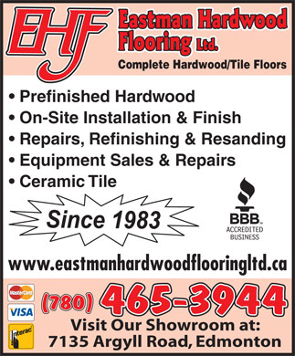 Eastman Hardwood Flooring Ltd (780-465-3944) - Annonce illustrée - Complete Hardwood/Tile Floors Prefinished Hardwood On-Site Installation & Finish Repairs, Refinishing & Resanding Equipment Sales & Repairs Ceramic Tile www.eastmanhardwoodflooringltd.ca 465-3944 Visit Our Showroom at: 7135 Argyll Road, Edmonton