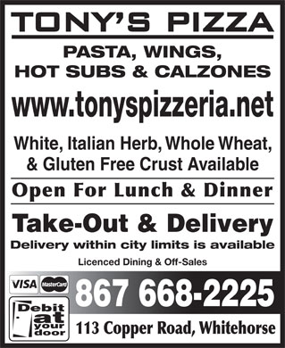 Tony's Pizza (867-668-2225) - Display Ad - 113 Copper Road, Whitehorse PASTA, WINGS, HOT SUBS & CALZONES www.tonyspizzeria.net White, Italian Herb, Whole Wheat, & Gluten Free Crust Available Open For Lunch & Dinner Take-Out & Delivery Delivery within city limits is available Licenced Dining & Off-Sales 867 668-2225