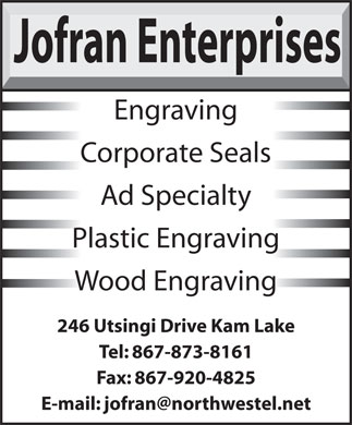 Jofran Enterprises (867-873-8161) - Annonce illustrée - Ad Specialty Plastic Engraving Wood Engraving 246 Utsingi Drive Kam Lake Tel: 867-873-8161 Fax: 867-920-4825 Jofran Enterprises Engraving Corporate Seals