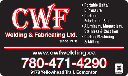 CWF Welding & Fabricating Ltd (780-471-4290) - Display Ad - Portable Units/ B Pressure Custom Fabricating Shop Aluminum, Magnesium, 9178 Yellowhead Trail, Edmonton Stainless & Cast Iron Welding & Fabricating Ltd. Custom Machining since 1978 & Milling www.cwfwelding.ca 780-471-4290