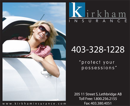 Kirkham Insurance Ltd (403-328-1228) - Annonce illustrée - 403-328-1228 protect your possessions 205 11 Street S, Lethbridge AB Toll Free: 1.800.256.2155 www.kirkhaminsurance.co Fax: 403.380.4051