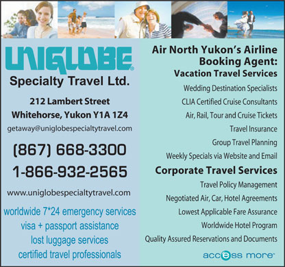 Uniglobe Specialty Travel Ltd (867-668-3300) - Annonce illustr&eacute;e - Air North Yukon s Airline Booking Agent: Vacation Travel Services Wedding Destination Specialists 212 Lambert Street CLIA Certified Cruise Consultants Whitehorse, Yukon Y1A 1Z4 Air, Rail, Tour and Cruise Tickets getaway@uniglobespecialtytravel.com Travel Insurance Group Travel Planning (867) 668-3300 Weekly Specials via Website and Email Corporate Travel Services 1-866-932-2565 Travel Policy Management www.uniglobespecialtytravel.com Negotiated Air, Car, Hotel Agreements Lowest Applicable Fare Assurance Worldwide Hotel Program Quality Assured Reservations and Documents