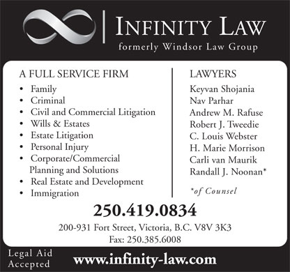 Infinity Law Corporation (250-385-6004) - Display Ad - formerly Windsor Law Group A FULL SERVICE FIRM INFINITY LAW LAWYERS Family Keyvan Shojania Criminal Nav Parhar Civil and Commercial Litigation Andrew M. Rafuse Wills &amp; Estates Robert J. Tweedie Estate Litigation C. Louis Webster Personal Injury H. Marie Morrison Corporate/Commercial Carli van Maurik Planning and Solutions Real Estate and Development *of Counsel Immigration 250.419.0834 200-931 Fort Street, Victoria, B.C. V8V 3K3 Fax: 250.385.6008 Legal Aid www.infinity-law.com Accepted Randall J. Noonan*