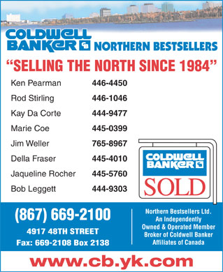 Coldwell Banker Northern Bestsellers (867-669-2100) - Display Ad - SELLING THE NORTH SINCE 1984 Ken Pearman 446-4450 Rod Stirling 446-1046 Kay Da Corte 444-9477 Marie Coe 445-0399 765-8967 Della Fraser 445-4010 Jaqueline Rocher 445-5760 Bob Leggett Jim Weller 444-9303 Northern Bestsellers Ltd. (867) 669-2100 An Independently Owned &amp; Operated Member 4917 48TH STREET Broker of Coldwell Banker Affiliates of Canada Fax: 669-2108 Box 2138 www.cb.yk.com