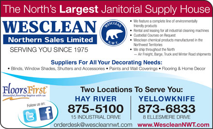 Wesclean Northern Sales Ltd (867-875-5100) - Display Ad - HAY RIVER Two Locations To Serve You: YELLOWKNIFE 875-5100 873-6833 15 INDUSTRIAL DRIVE 8 ELLESMERE DRIVE orderdesk@wescleannwt.com www.WescleanNWT.com The North s Largest Janitorial Supply House We feature a complete line of environmentally friendly products Rental and leasing for all industrial cleaning machines Custodial Courses on Request Wesclean chemical products manufactured in the Northwest Territories We ship throughout the North SERVING YOU SINCE 1975 ~ Air Freight, Barge, Truck and Winter Road shipments Suppliers For All Your Decorating Needs: Blinds, Window Shades, Shutters and Accessories   Paints and Wall Coverings   Flooring & Home Decor