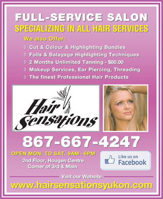 Hair Sensations (867-667-4247) - Annonce illustrée - FULL-SERVICE SALON SPECIALIZING IN ALL HAIR SERVICES We also Offer: WealsoOffer: Cut & Colour & Highlighting Bundles Cut&Colour&HighlightingBundles Foils & Balayage Highlighting Techniques Foils&BalayageHighlighting Techniques 2 Months Unlimited Tanning - $80.00 2MonthsUnlimited Tanning - $80.00 Makeup Services, Ear Piercing, Threading MakeupServices,EarPiercing,Threading The finest Professional Hair Products ThefinestProfessionalHairProducts 867-667-4247 OPEN MON. TO SAT. 9AM - 6PM OPENMON. TOSAT.9AM - 6PM 2nd Floor, Hougen Centre Corner of 3rd & Main Visit our Website www.hairsensationsyukon.com
