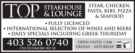 Tops Steakhouse (403-580-8798) - Annonce illustrée - Steak, Chicken, STEAKHOUSE Pasta, Ribs, Pizza & Seafood Fully Licenced International Selection of Wines and Beers Daily Specials Including Greek Thursday Open until 1 am 403 526 0740 Friday - Saturday 1731 Dunmore Rd SE & LOUNGE