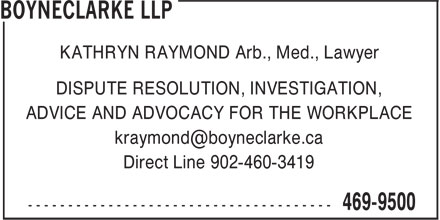 BOYNECLARKE LLP (902-469-9500) - Annonce illustrée - KATHRYN RAYMOND Arb., Med., Lawyer DISPUTE RESOLUTION, INVESTIGATION, ADVICE AND ADVOCACY FOR THE WORKPLACE kraymond@boyneclarke.ca Direct Line 902-460-3419
