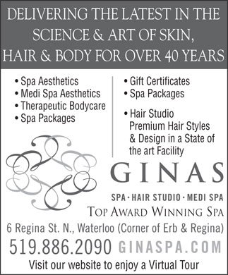 Ginas Spa Hair Studio Medispa (519-886-2090) - Display Ad - DELIVERING THE LATEST IN THE SCIENCE & ART OF SKIN, HAIR & BODY FOR OVER 40 YEARS Spa Aesthetics Gift Certificates Medi Spa Aesthetics Spa Packages Therapeutic Bodycare Hair Studio Spa Packages Premium Hair Styles & Design in a State of the art Facility Top Award Winning Spa Visit our website to enjoy a Virtual Tour