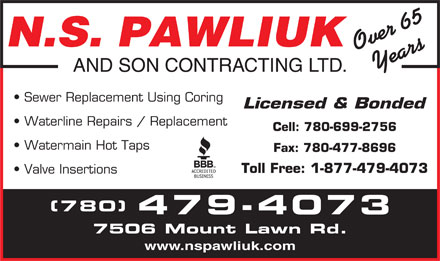 N S Pawliuk & Son Contracting Ltd (780-613-0273) - Display Ad - Over 65Years AND SON CONTRACTING LTD. Sewer Replacement Using Coring N.S. PAWLIUK Licensed & Bonded Waterline Repairs / Replacement Cell: 780-699-2756 Watermain Hot Taps Fax: 780-477-8696 Toll Free: 1-877-479-4073 Valve Insertions (780) 479-4073 7506 Mount Lawn Rd. www.nspawliuk.com