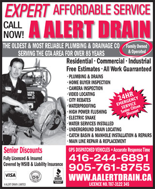 A Alert Drain (416-244-6891) - Annonce illustrée - Covered by WSIB & Liability Insurance 905-761-8755 A ALERT DRAIN LIMITED LICENCE NO. T87-3122 345 AFFORDABLE SERVICE EXPERT CALL NOW! THE OLDEST & MOST RELIABLE PLUMBING & DRAINAGE CO SERVING THE GTA AREA FOR OVER 85 YEARS Residential   Commercial   Industrial Free Estimates   All Work Guarranteed PLUMBING & DRAINS HOME BUYER INSPECTION CAMERA INSPECTION VIDEO LOCATING CITY REBATES WATERPROOFING HIGH POWER FLUSHING ELECTRIC SNAKE WATER SERVICES INSTALLED UNDERGROUND DRAIN LOCATING CATCH BASIN & MANHOLE INSTALLATION & REPAIRS MAIN LINE REPAIR & REPLACEMENT GPS DISPATCHED VEHICLES = Accurate Response Time Senior Discounts Fully Licenced & Insured 416-244-6891