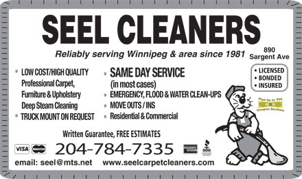 Seel Carpet Cleaners Ltd (204-515-1576) - Display Ad - SEEL CLEANERS 890 Reliably serving Winnipeg & area since 1981 Sargent Ave LICENSED LOW COST/HIGH QUALITY SAME DAY SERVICE BONDED Professional Carpet, (in most cases) INSURED EMERGENCY, FLOOD & WATER CLEAN-UPS Furniture & Upholstery MOVE OUTS / INS Deep Steam Cleaning Residential & Commercial TRUCK MOUNT ON REQUEST Written Guarantee, FREE ESTIMATES 204-784-7335 www.seelcarpetcleaners.com SEEL CLEANERS 890 Reliably serving Winnipeg & area since 1981 Sargent Ave LICENSED LOW COST/HIGH QUALITY SAME DAY SERVICE BONDED Professional Carpet, (in most cases) INSURED EMERGENCY, FLOOD & WATER CLEAN-UPS Furniture & Upholstery MOVE OUTS / INS Deep Steam Cleaning Residential & Commercial TRUCK MOUNT ON REQUEST Written Guarantee, FREE ESTIMATES 204-784-7335 www.seelcarpetcleaners.com
