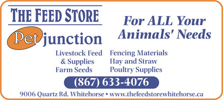 The Feed Store/Pet Junction (867-633-4076) - Display Ad - For ALL Your Animals' Needs Fencing Materials Livestock Feed Hay and Straw & Supplies Poultry Supplies Farm Seeds (867) 633-4076 9006 Quartz Rd, Whitehorse   www.thefeedstorewhitehorse.ca