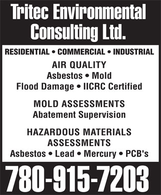 Tritec Environmental Consulting Ltd (780-915-7203) - Display Ad - Tritec Environmental Consulting Ltd. RESIDENTIAL   COMMERCIAL   INDUSTRIAL AIR QUALITY Asbestos   Mold Flood Damage   IICRC Certified MOLD ASSESSMENTS Abatement Supervision HAZARDOUS MATERIALS ASSESSMENTS Asbestos   Lead   Mercury   PCB's 780-915-7203