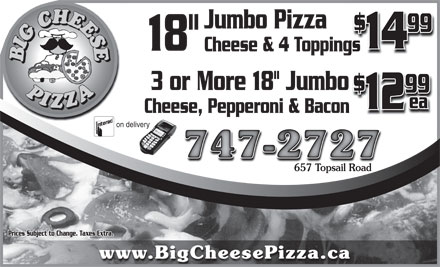 "Big Cheese Pizza (709-747-2727) - Annonce illustrée - 99 18"" 14 Jumbo Pizza Cheese & 4 Toppings 3 or More 18"" Jumbo 99 ea 12 Cheese, Pepperoni & Bacon on delivery 747-2727 657 Topsail Road657 Topsail Road Prices Subject to Change. Taxes Extra. www.BigCheesePizza.ca"