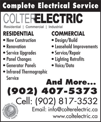 Colter Electric (902-407-5373) - Annonce illustrée - Complete Electrical ServiceComplete Electrical Serv RESIDENTIAL COMMERCIAL New Construction Design/Build Renovation Leasehold Improvements Service Upgrades Service/Repair Panel Changes Lighting Retrofits Generator Panels Voice/Data Infrared Thermographic Service And More... (902) 407-5373 Cell: (902) 817-3532 www.coltelectric.ca Complete Electrical ServiceComplete Electrical Serv RESIDENTIAL COMMERCIAL New Construction Design/Build Renovation Leasehold Improvements Service Upgrades Service/Repair Panel Changes Lighting Retrofits Generator Panels Voice/Data Infrared Thermographic Service And More... (902) 407-5373 Cell: (902) 817-3532 www.coltelectric.ca