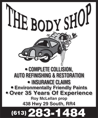 Body Shop The (613-283-1484) - Annonce illustrée - COMPLETE COLLISION, AUTO REFINISHING & RESTORATION INSURANCE CLAIMSNSURANCE CLAIMS Environmentally Friendly Paints Over 35 Years Of ExperienceOver 35 Years Of Experience Roy McLellan propy McLellan p 438 Hwy 29 South, RR4 (613) 283-1484