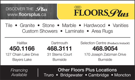 Floors Plus (902-701-1080) - Display Ad - DISCOVER THE www. floorsplus .ca Tile     Granite     Stone     Marble     Hardwood     Vanities Custom Showers     Laminate     Area Rugs Halifax (Products Instock!) Dartmouth Selection Centre 450.1166 468.3111 468.9054 127 Chain Lake Drive 31 Sterns Court 170 Joseph Zatzman Drive Bayers Lake Burnside Other Floors Plus Locations Financing Available Truro     Bridgewater    Cambridge    Moncton