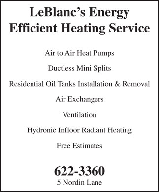 LeBlanc's Energy Efficient Heating Service (506-622-3360) - Annonce illustrée - LeBlanc s Energy Efficient Heating Service Air to Air Heat Pumps Ductless Mini Splits Residential Oil Tanks Installation & Removal Air Exchangers Ventilation Hydronic Infloor Radiant Heating Free Estimates 622-3360 5 Nordin Lane