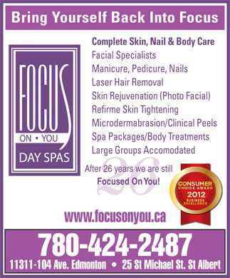 Focus On You (780-424-2487) - Display Ad - Bring Yourself Back Into Focus Complete Skin, Nail & Body Care Facial Specialists Manicure, Pedicure, Nails Laser Hair Removal Skin Rejuvenation (Photo Facial) Refirme Skin Tightening Microdermabrasion/Clinical Peels Spa Packages/Body Treatments Large Groups Accomodated After 26 years we are still Focused On You! 26 www.focusonyou.ca 780-424-2487 11311-104 Ave. Edmonton     25 St Michael St. St Albert