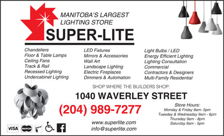 Super-Lite Lighting Limited (204-989-7277) - Display Ad - MANITOBA S LARGEST LIGHTING STORE Chandeliers LED Fixtures Light Bulbs / LED Floor & Table Lamps Mirrors & Accessories Energy Efficient Lighting Ceiling Fans Wall Art Lighting Consultation Track & Rail Landscape Lighting Commercial Recessed Lighting Electric Fireplaces Contractors & Designers Undercabinet Lighting Dimmers & Automation Multi-Family Residential SHOP WHERE THE BUILDERS SHOP: 1040 WAVERLEY STREET Store Hours: Monday & Friday 9am- 5pm (204) 989-7277 Tuesday & Wednesday 9am - 6pm Thursday 9am - 8pm www.superlite.com Saturday 9am - 5pm MANITOBA S LARGEST LIGHTING STORE Chandeliers LED Fixtures Light Bulbs / LED Floor & Table Lamps Mirrors & Accessories Energy Efficient Lighting Ceiling Fans Wall Art Lighting Consultation Track & Rail Landscape Lighting Commercial Recessed Lighting Electric Fireplaces Contractors & Designers Undercabinet Lighting Dimmers & Automation Multi-Family Residential SHOP WHERE THE BUILDERS SHOP: 1040 WAVERLEY STREET Store Hours: Monday & Friday 9am- 5pm (204) 989-7277 Tuesday & Wednesday 9am - 6pm Thursday 9am - 8pm www.superlite.com Saturday 9am - 5pm