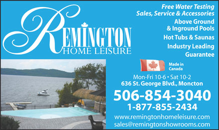 Remington Home Leisure (506-854-3040) - Annonce illustr&eacute;e - Free Water Testing Sales, Service &amp; Accessories Above Ground &amp; Inground Pools Hot Tubs &amp; Saunas Industry Leading Guarantee Made in Canada Mon-Fri 10-6   Sat 10-2 636 St. George Blvd., Moncton 506-854-3040 1-877-855-2434 www.remingtonhomeleisure.com sales@remingtonshowrooms.com